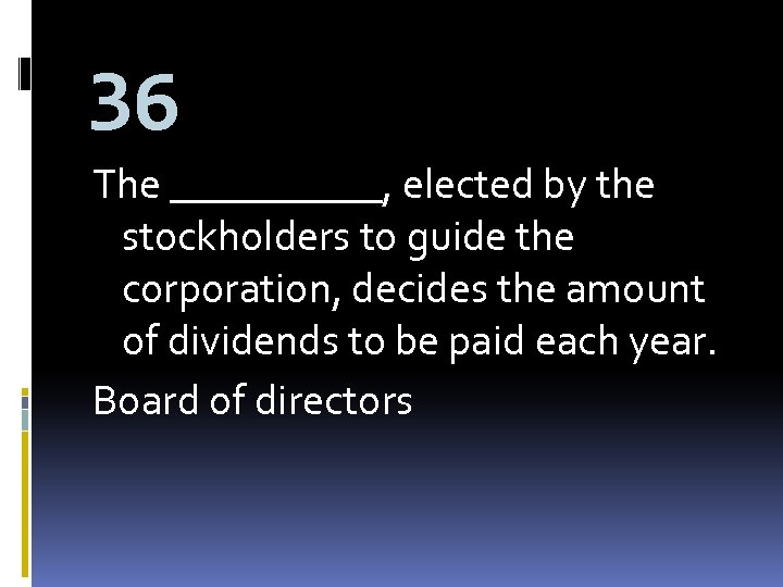 36 The _____, elected by the stockholders to guide the corporation, decides the amount