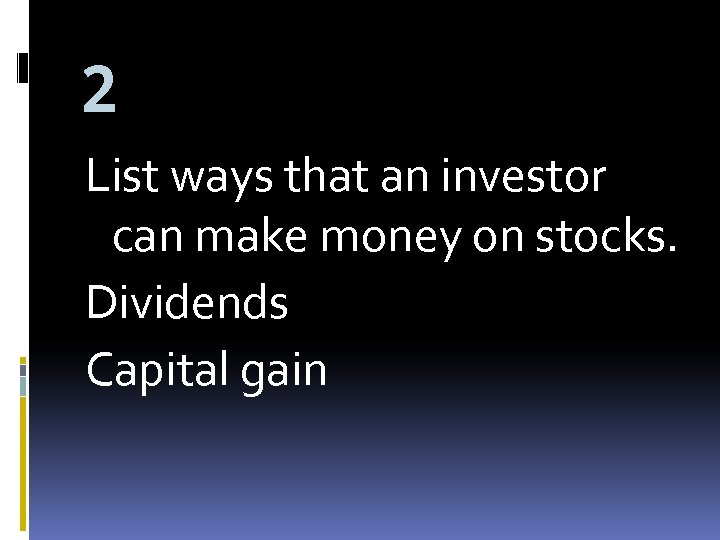 2 List ways that an investor can make money on stocks. Dividends Capital gain
