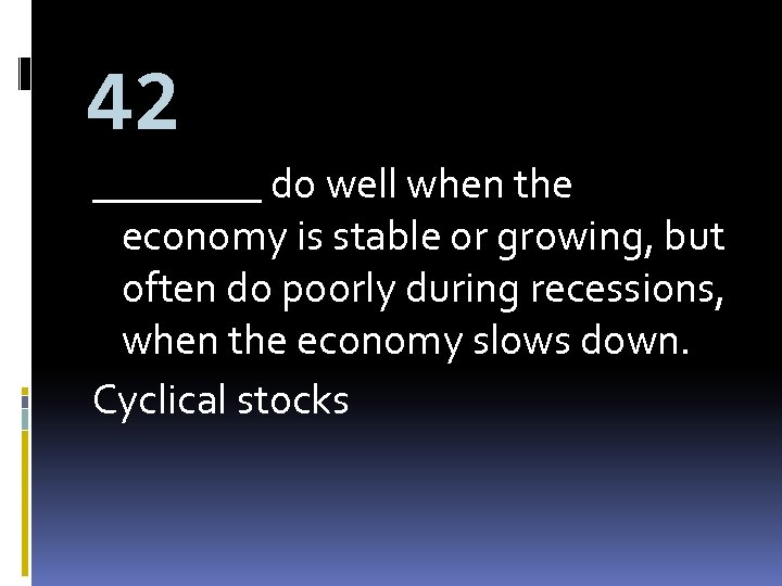 42 ____ do well when the economy is stable or growing, but often do