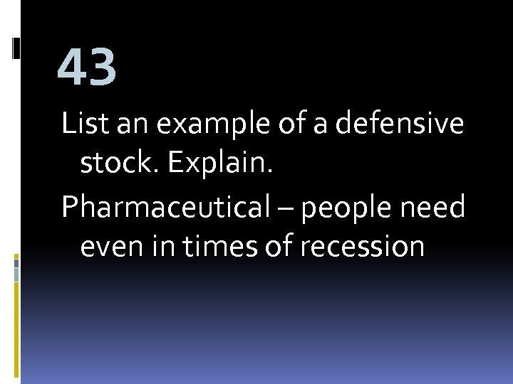 43 List an example of a defensive stock. Explain. Pharmaceutical – people need even