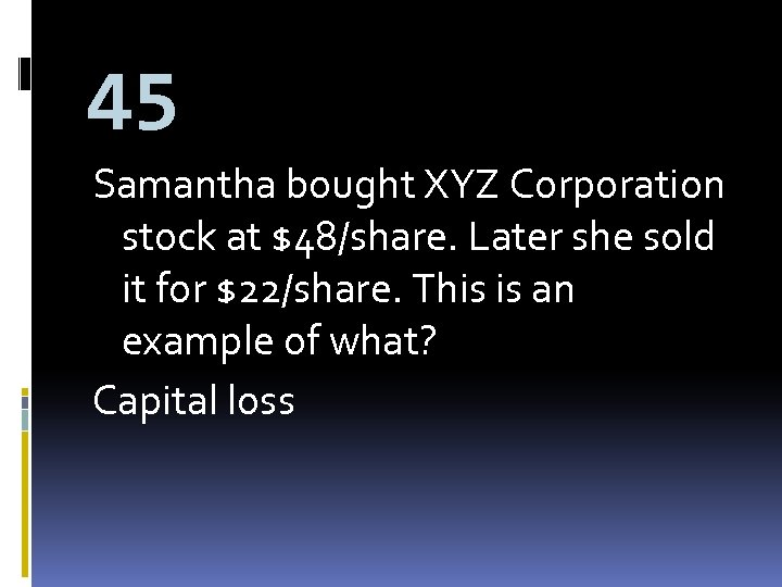 45 Samantha bought XYZ Corporation stock at $48/share. Later she sold it for $22/share.