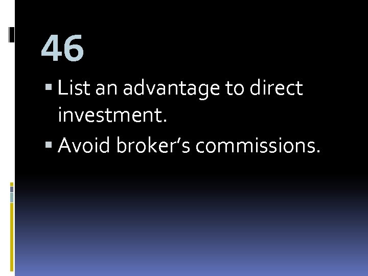 46 List an advantage to direct investment. Avoid broker's commissions.