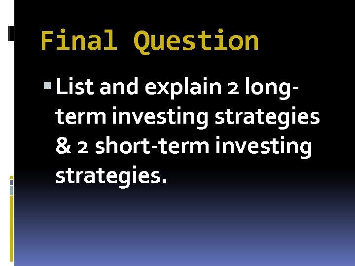 Final Question List and explain 2 longterm investing strategies & 2 short-term investing strategies.
