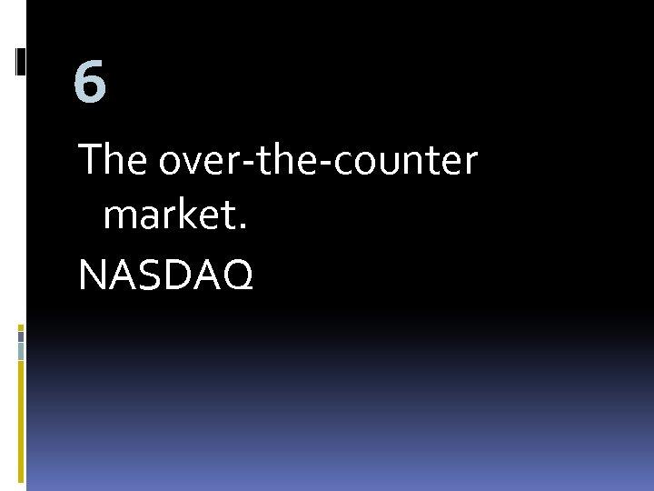 6 The over-the-counter market. NASDAQ