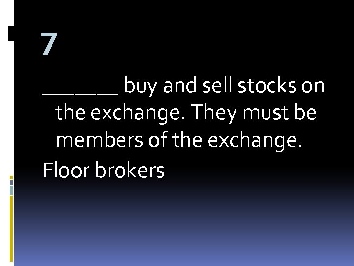 7 _______ buy and sell stocks on the exchange. They must be members of