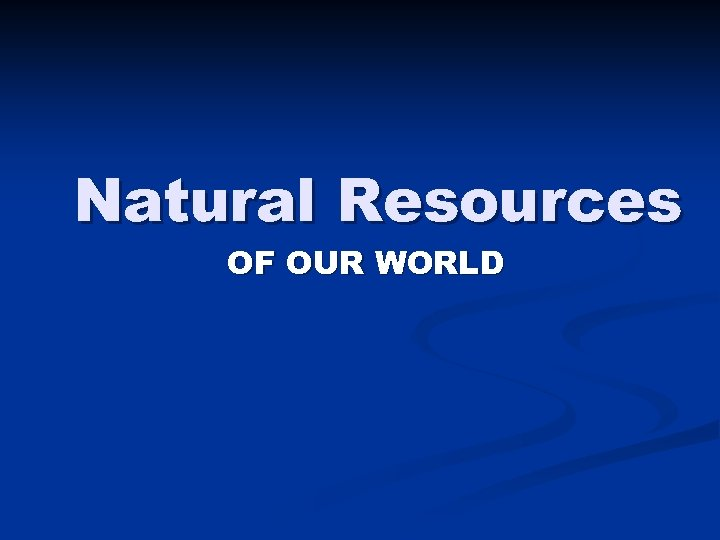 Natural Resources OF OUR WORLD