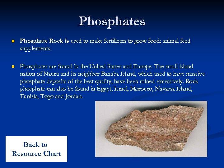 Phosphates n Phosphate Rock is used to make fertilizers to grow food; animal feed