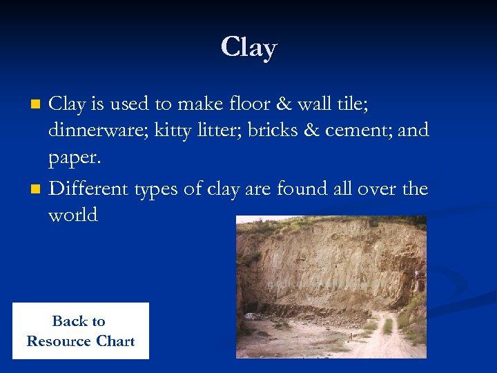 Clay n n Clay is used to make floor & wall tile; dinnerware; kitty