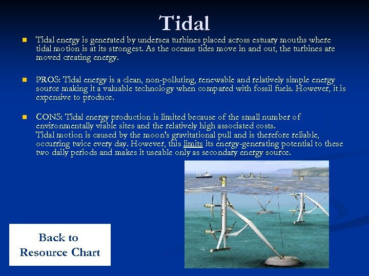Tidal n Tidal energy is generated by undersea turbines placed across estuary mouths where