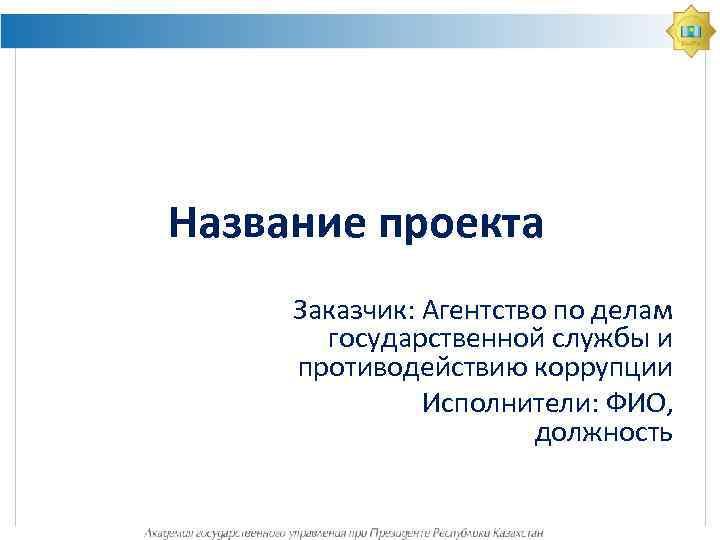 Название проекта Заказчик: Агентство по делам государственной службы и противодействию коррупции Исполнители: ФИО, должность