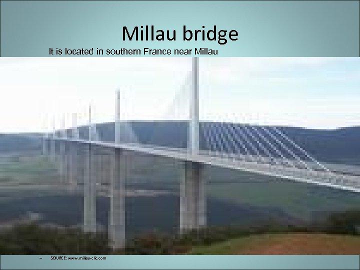 Millau bridge It is located in southern France near Millau – SOURCE: www. millau-clic.
