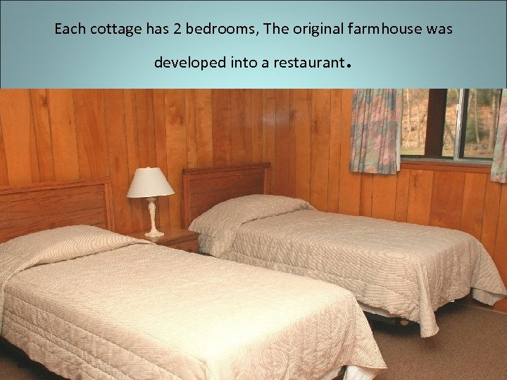 Each cottage has 2 bedrooms, The original farmhouse was developed into a restaurant .
