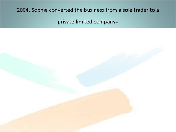 2004, Sophie converted the business from a sole trader to a private limited company
