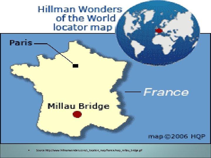 • Source: http: //www. hillmanwonders. com/z_location_map/france/map_millau_bridge. gif