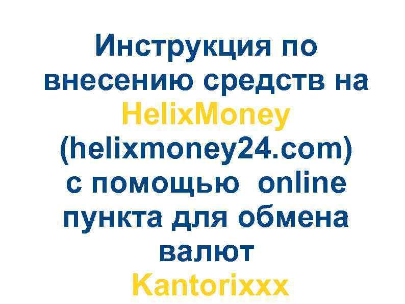 Инструкция по внесению средств на Helix. Money (helixmoney 24. com) с помощью online пункта