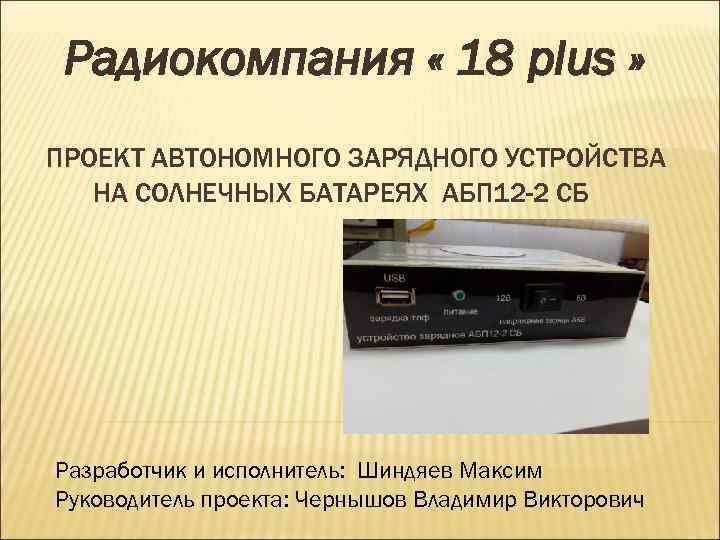 Радиокомпания « 18 plus » ПРОЕКТ АВТОНОМНОГО ЗАРЯДНОГО УСТРОЙСТВА НА СОЛНЕЧНЫХ БАТАРЕЯХ АБП 12