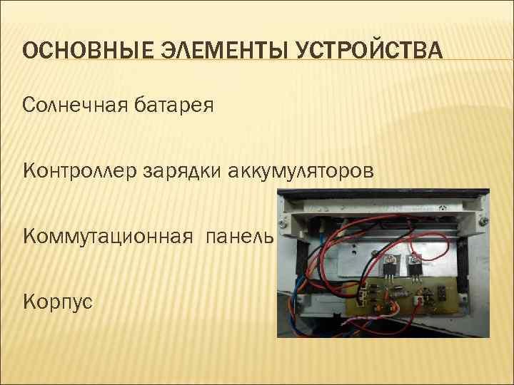ОСНОВНЫЕ ЭЛЕМЕНТЫ УСТРОЙСТВА Солнечная батарея Контроллер зарядки аккумуляторов Коммутационная панель Корпус