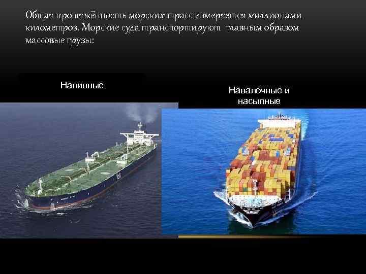 Общая протяжённость морских трасс измеряется миллионами километров. Морские суда транспортируют главным образом массовые грузы: