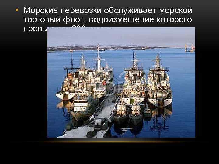 • Морские перевозки обслуживает морской торговый флот, водоизмещение которого превышает 600 млн т.