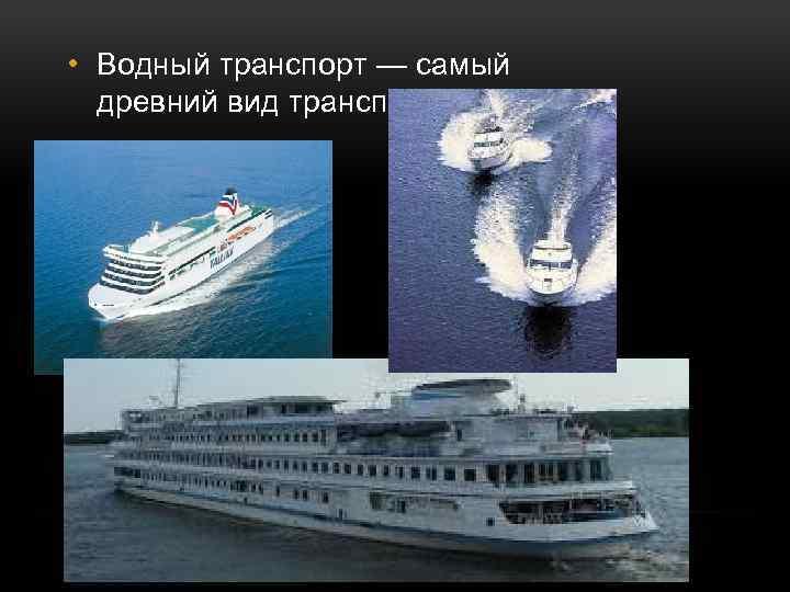 • Водный транспорт — самый древний вид транспорта.