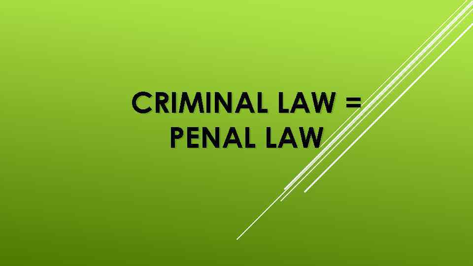 CRIMINAL LAW = PENAL LAW