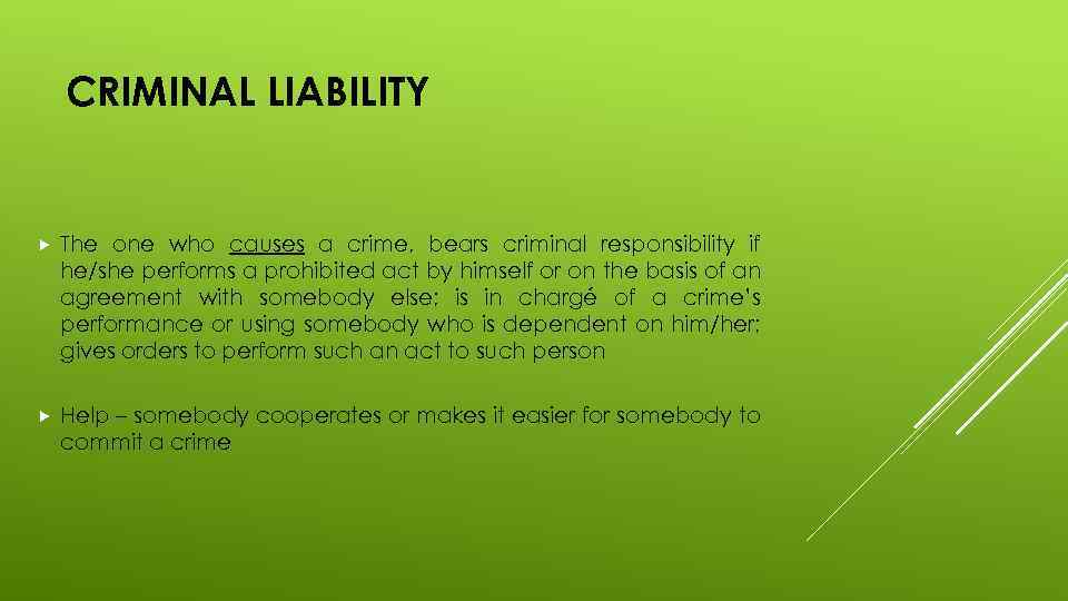 CRIMINAL LIABILITY The one who causes a crime, bears criminal responsibility if he/she performs