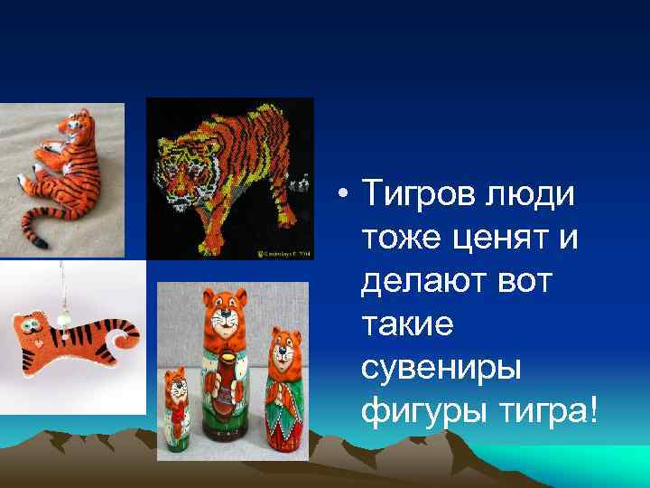 • Тигров люди тоже ценят и делают вот такие сувениры фигуры тигра!
