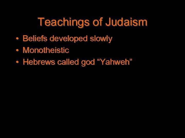 "Teachings of Judaism • • • Beliefs developed slowly Monotheistic Hebrews called god ""Yahweh"""