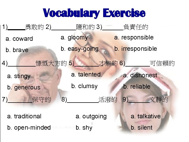 Vocabulary Exercise 1)_____勇敢的 2)_______隨和的 3)______負責任的 a. coward a. gloomy a. responsible b. brave b.