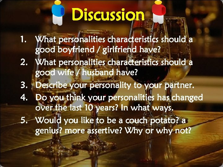 Discussion 1. 2. 3. 4. 5. What personalities characteristics should a good boyfriend /