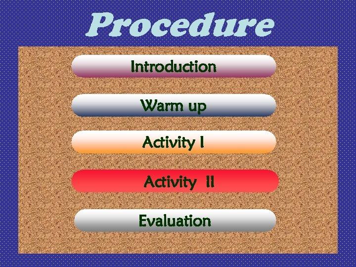 Procedure Introduction Warm up Activity II Evaluation