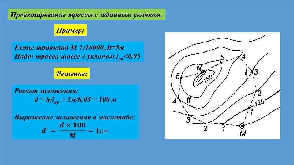 Проектирование трассы с заданным уклоном. Пример: Есть: топоплан М 1: 10000, h=5 м Надо: