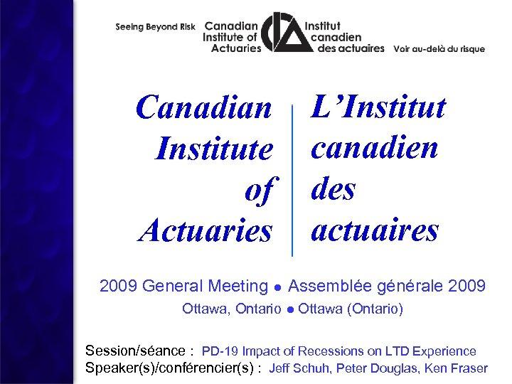 Canadian Institute of Actuaries L'Institut canadien des actuaires 2009 General Meeting ● Assemblée générale