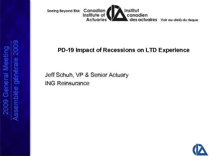 2009 General Meeting Assemblée générale 2009 PD-19 Impact of Recessions on LTD Experience Jeff