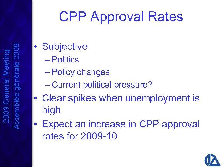 2009 General Meeting Assemblée générale 2009 CPP Approval Rates • Subjective – Politics –