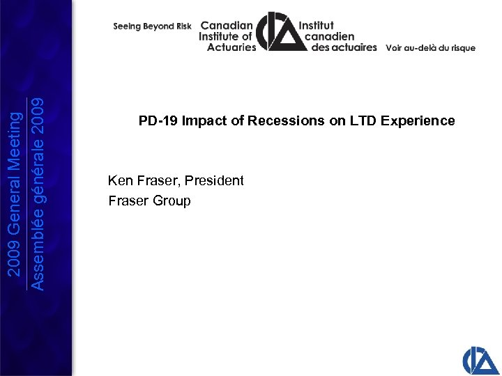 2009 General Meeting Assemblée générale 2009 PD-19 Impact of Recessions on LTD Experience Ken