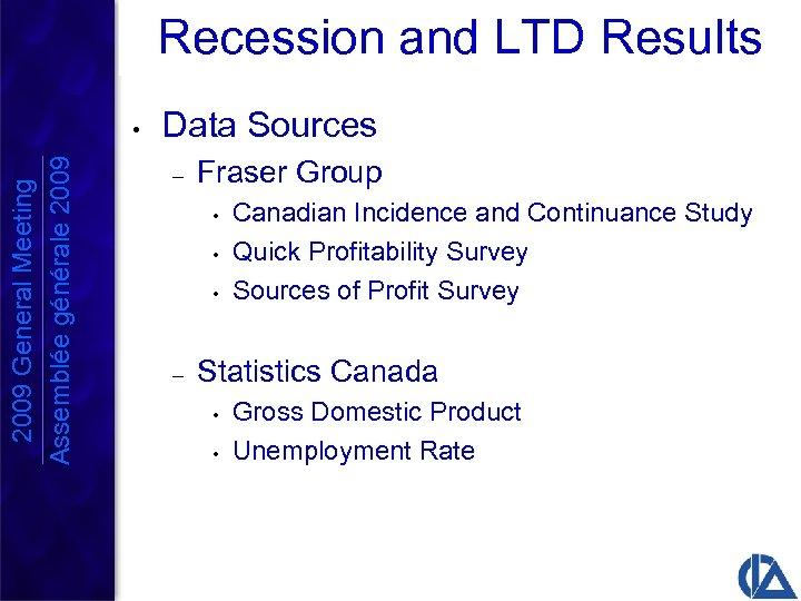 Recession and LTD Results 2009 General Meeting Assemblée générale 2009 • Data Sources –