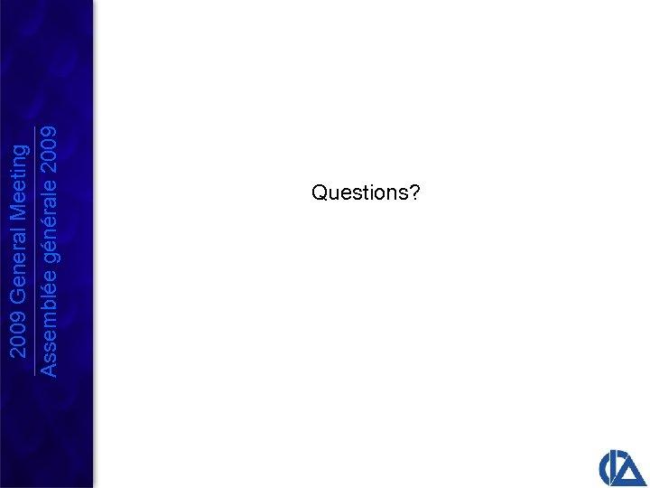 2009 General Meeting Assemblée générale 2009 Questions?