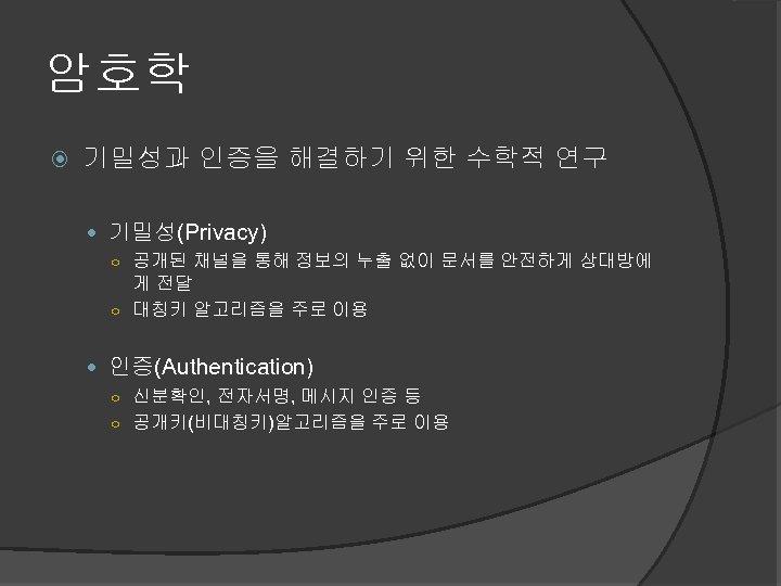암호학 기밀성과 인증을 해결하기 위한 수학적 연구 기밀성(Privacy) ○ 공개된 채널을 통해 정보의 누출