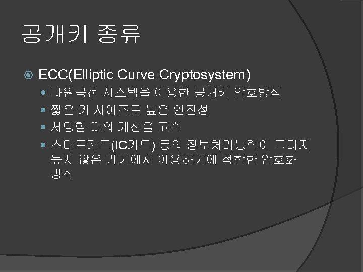 공개키 종류 ECC(Elliptic Curve Cryptosystem) 타원곡선 시스템을 이용한 공개키 암호방식 짧은 키 사이즈로 높은
