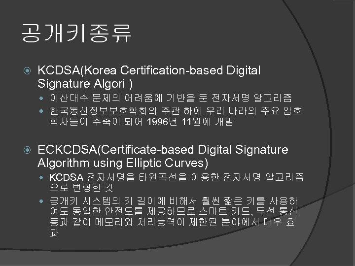 공개키종류 KCDSA(Korea Certification-based Digital Signature Algori ) 이산대수 문제의 어려움에 기반을 둔 전자서명 알고리즘