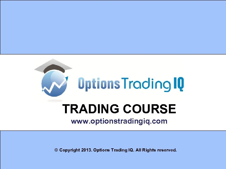 TRADING COURSE www. optionstradingiq. com © Copyright 2013. Options Trading IQ. All Rights reserved.