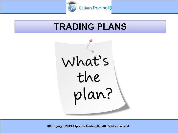 TRADING PLANS © Copyright 2013. Options Trading IQ. All Rights reserved. 19