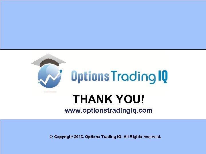 THANK YOU! www. optionstradingiq. com © Copyright 2013. Options Trading IQ. All Rights reserved.