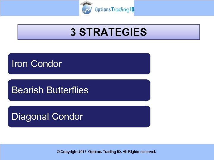 3 STRATEGIES Iron Condor Bearish Butterflies Diagonal Condor © Copyright 2013. Options Trading IQ.