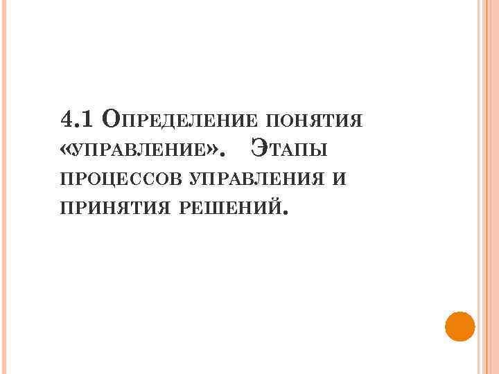 4. 1 ОПРЕДЕЛЕНИЕ ПОНЯТИЯ «УПРАВЛЕНИЕ» . ЭТАПЫ ПРОЦЕССОВ УПРАВЛЕНИЯ И ПРИНЯТИЯ РЕШЕНИЙ.
