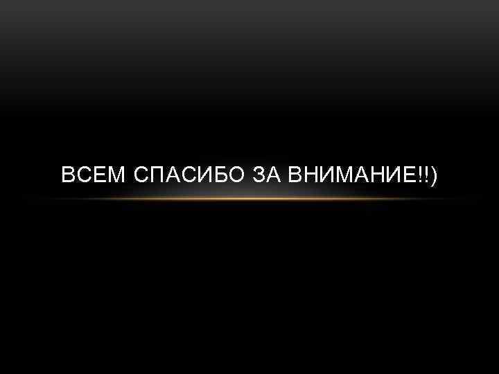 ВСЕМ СПАСИБО ЗА ВНИМАНИЕ!!)