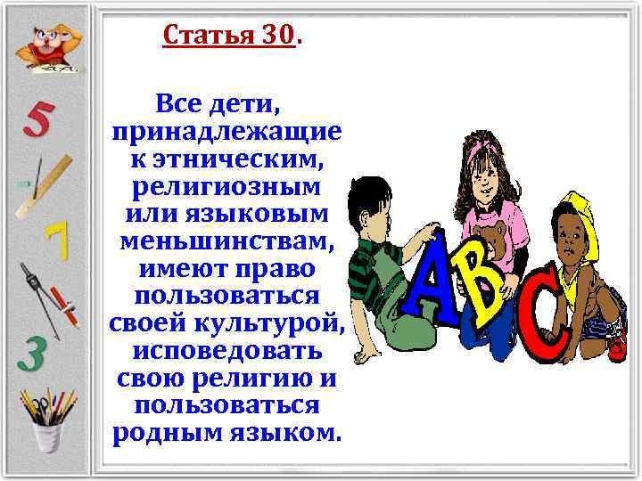 Статья 30. Все дети, принадлежащие к этническим, религиозным или языковым меньшинствам, имеют право пользоваться