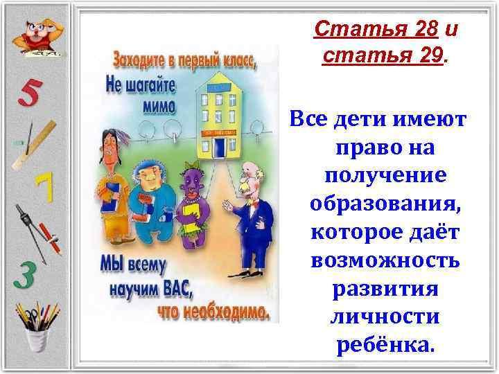 Статья 28 и статья 29. Все дети имеют право на получение образования, которое даёт