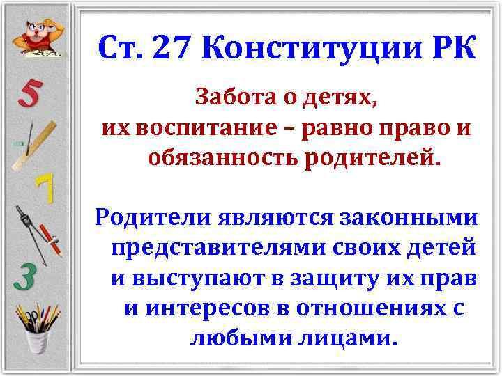 Ст. 27 Конституции РК Забота о детях, их воспитание – равно право и обязанность